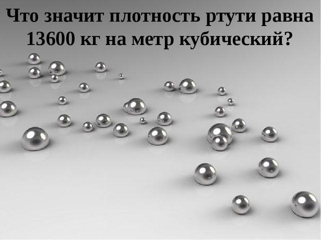 Что значит плотность ртути равна 13600 кг на метр кубический?