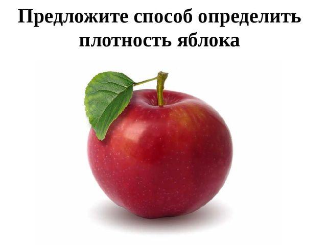 Предложите способ определить плотность яблока