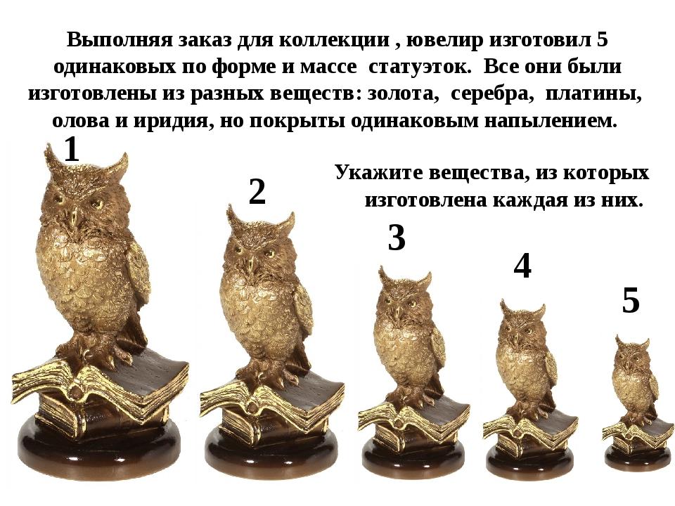 Выполняя заказ для коллекции , ювелир изготовил 5 одинаковых по форме и массе...
