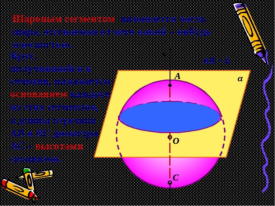 С О В α х АВ = h А Шаровым сегментом называется часть шара, отсекаемая от нег...