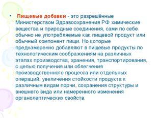 Пищевые добавки - это разрешённые Министерством Здравоохранения РФ химически