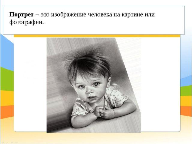 Портрет– это изображение человека на картине или фотографии.