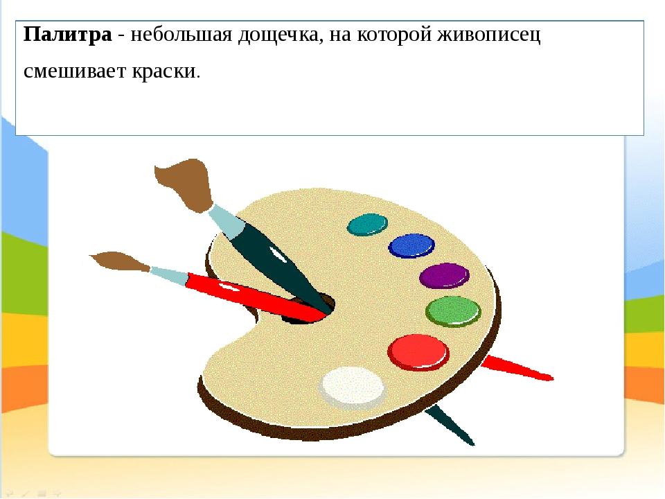 Палитра- небольшая дощечка, на которой живописец смешивает краски.