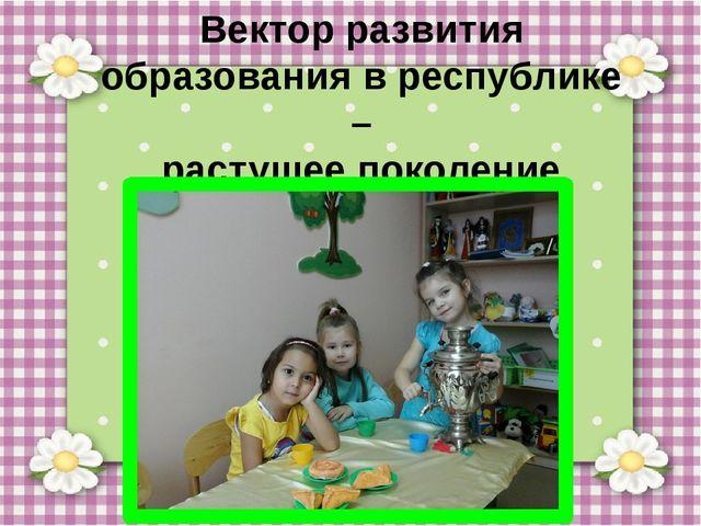 Вектор развития образования в республике – растущее поколение должно стать б...