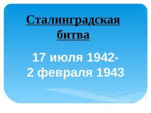 17 июля 1942- 2 февраля 1943 Сталинградская битва