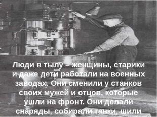 Люди в тылу – женщины, старики и даже дети работали на военных заводах. Они с