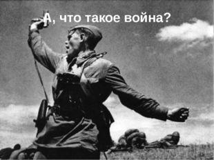 А, что такое война?