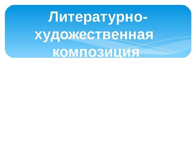 Литературно-художественная композиция «Памяти павших будьте достойны!»