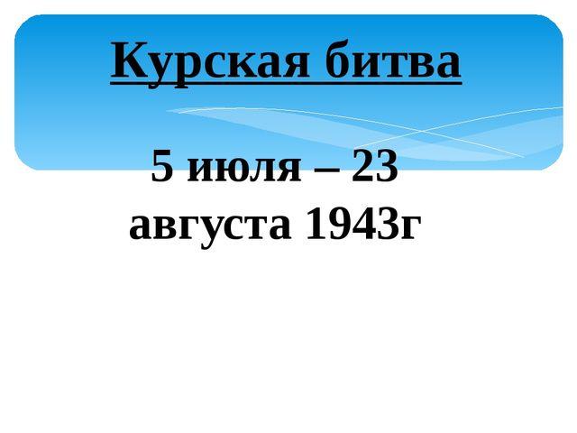 Курская битва 5 июля – 23 августа 1943г