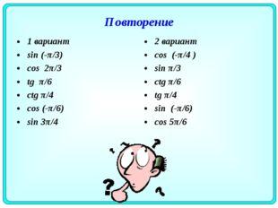Повторение 1 вариант sin (-π/3) cos 2π/3 tg π/6 ctg π/4 cos (-π/6) sin 3π/4 2