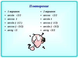 Повторение 1 вариант arcsin √2/2 arccos 1 arcsin (- 1/2 ) arccos (- √3/2) arc