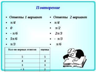 Повторение Ответы 1 вариант π/4 0 - π/6 5π/6 π/3 Ответы 2 вариант π/4 π/2 2π/