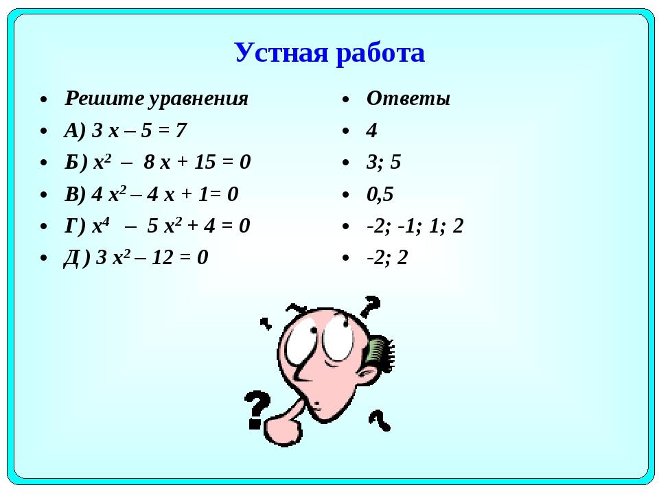 Устная работа Решите уравнения А) 3 х – 5 = 7 Б) х2 – 8 х + 15 = 0 В) 4 х2 –...