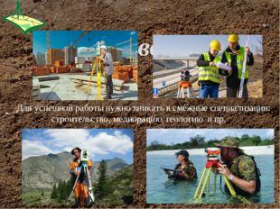 Для успешной работы нужно вникать в смежные специализации: строительство, ме