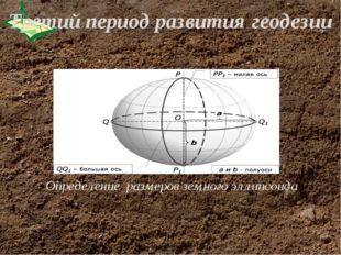 Определение размеров земного эллипсоида Третий период развития геодезии
