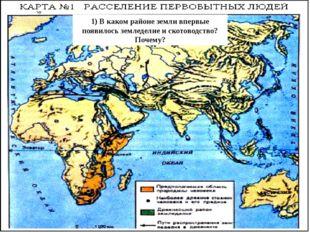 1) В каком районе земли впервые появилось земледелие и скотоводство? Почему?