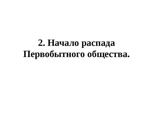 2. Начало распада Первобытного общества.