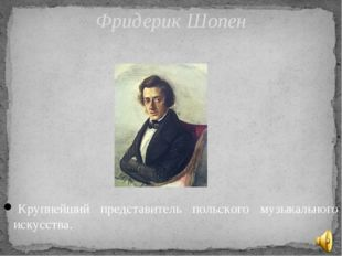 Крупнейший представитель польского музыкального искусства. Фридерик Шопен