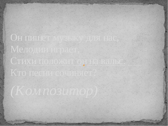 (Композитор) Он пишет музыку для нас, Мелодии играет, Стихи положит он на вал...