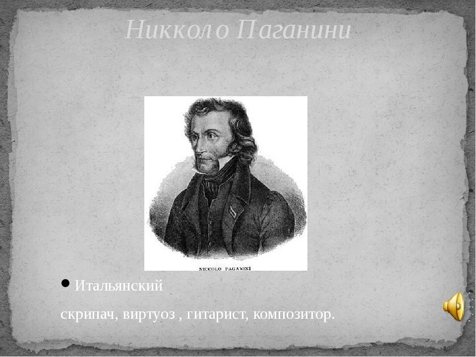 Итальянский скрипач, виртуоз , гитарист, композитор. Никколо Паганини