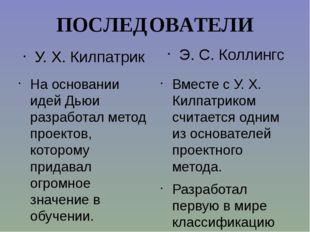 ПОСЛЕДОВАТЕЛИ У. Х. Килпатрик На основании идей Дьюи разработал метод проекто