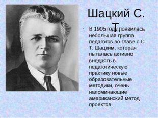 Шацкий С. Т. В 1905 году появилась небольшая группа педагогов во главе с С. Т