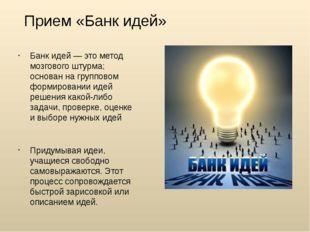 Прием «Банк идей» Банк идей — это метод мозгового штурма; основан на группово