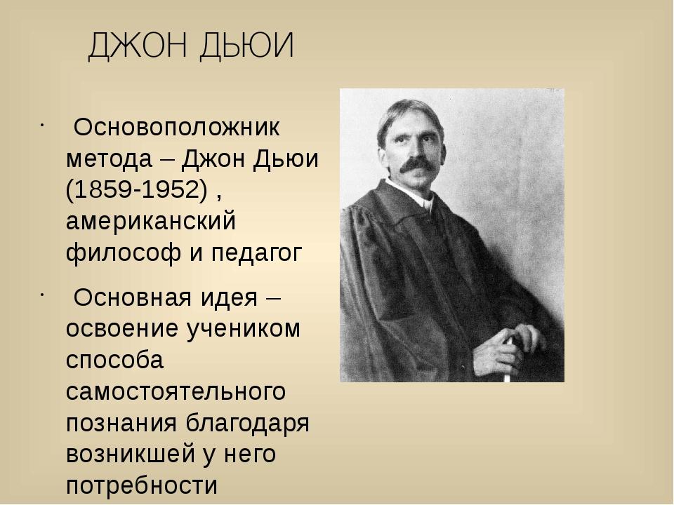ДЖОН ДЬЮИ Основоположник метода – Джон Дьюи (1859-1952) , американский филосо...