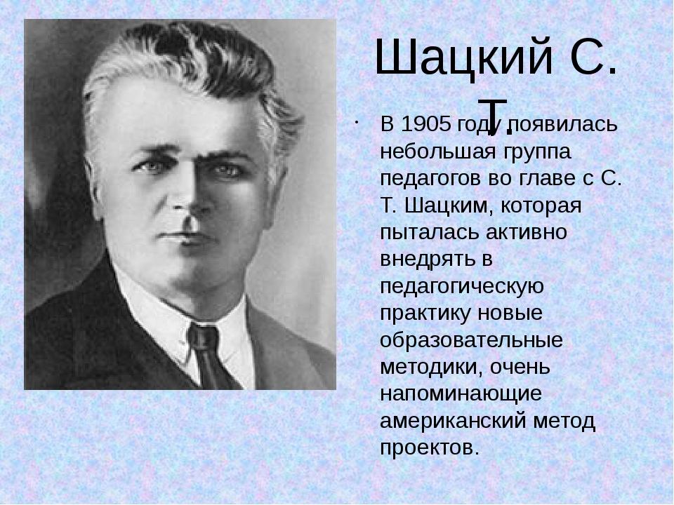 Шацкий С. Т. В 1905 году появилась небольшая группа педагогов во главе с С. Т...