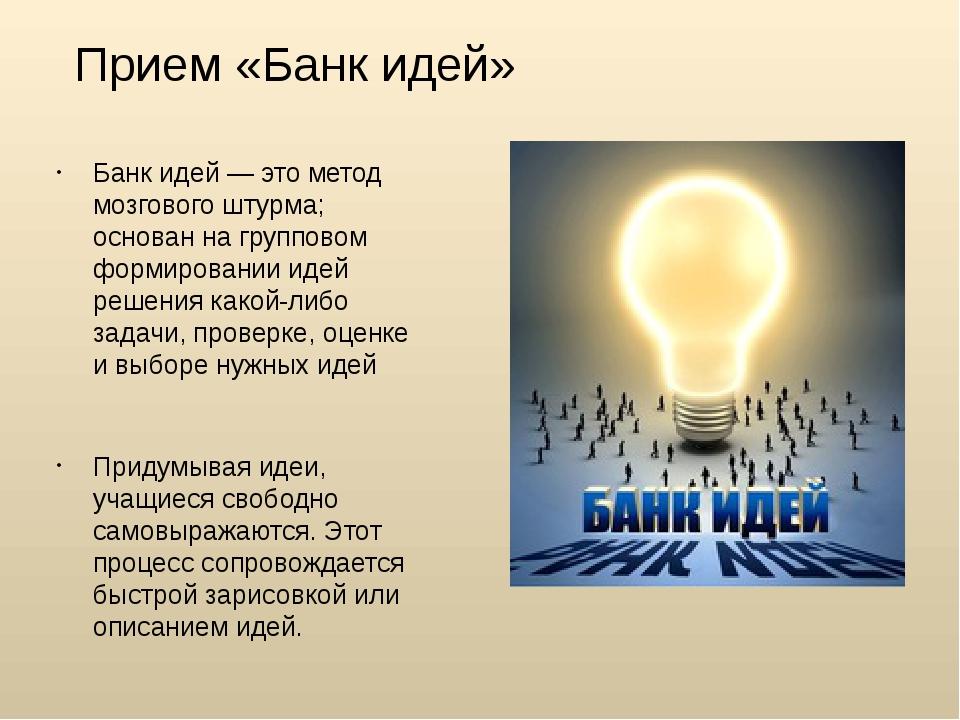 Прием «Банк идей» Банк идей — это метод мозгового штурма; основан на группово...