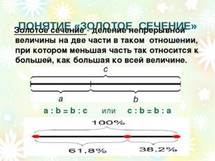 ПОНЯТИЕ «ЗОЛОТОЕ СЕЧЕНИЕ» a : b = b : c или с : b = b : а Золотое сечение -