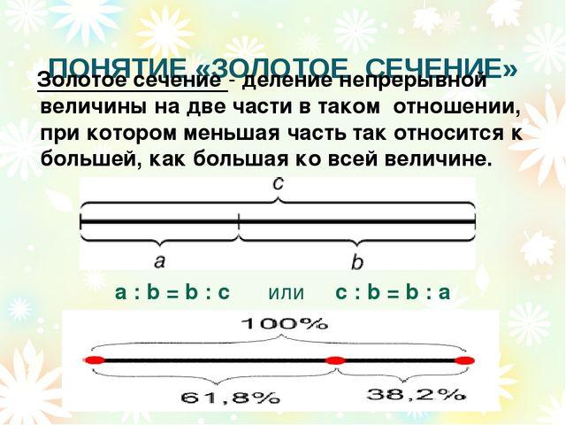 ПОНЯТИЕ «ЗОЛОТОЕ СЕЧЕНИЕ» a : b = b : c или с : b = b : а Золотое сечение -...
