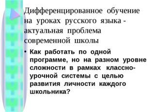 Дифференцированное обучение на уроках русского языка - актуальная проблема со