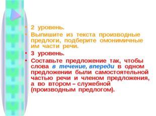 2 уровень. Выпишите из текста производные предлоги, подберите омонимичные им