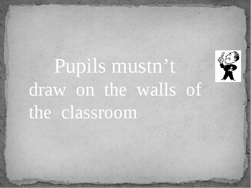 Pupils mustn't draw on the walls of the classroom