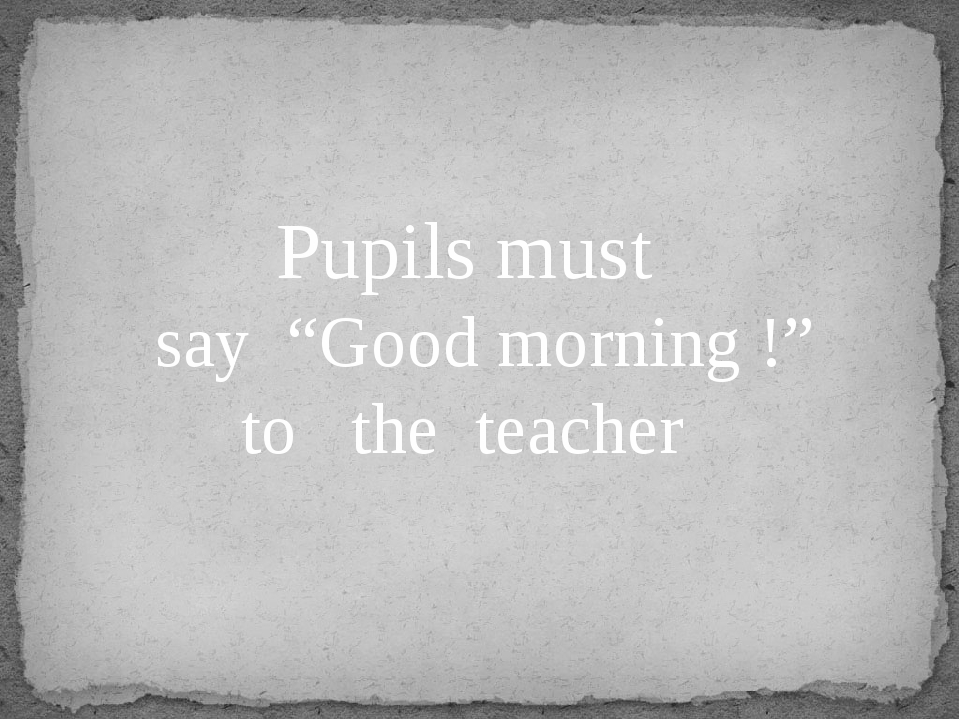 "Pupils must say ""Good morning !"" to the teacher"
