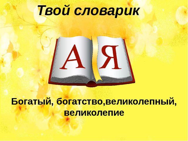 Твой словарик Богатый, богатство,великолепный, великолепие