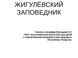 ЖИГУЛЁВСКИЙ ЗАПОВЕДНИК Учитель географии Мальцева Л.П. ГБОУ «Бугульминская шк
