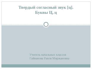 Учитель начальных классов Гайнанова Раиля Миржановна Твердый согласный звук [
