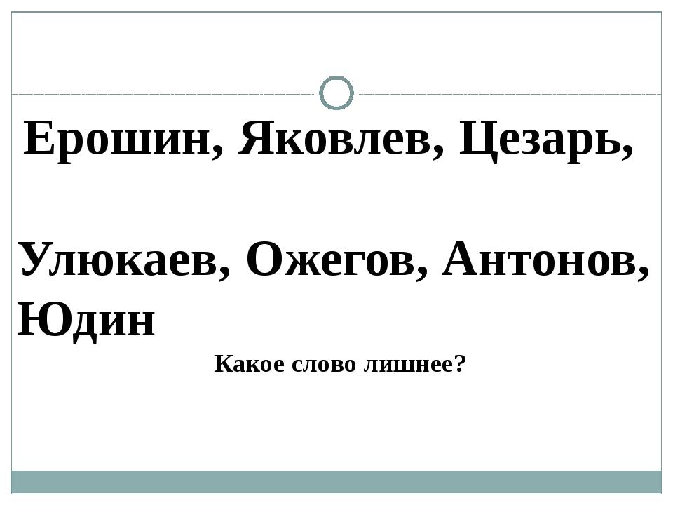 Ерошин, Яковлев, Цезарь, Улюкаев, Ожегов, Антонов, Юдин Какое слово лишнее?