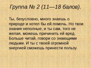 Группа № 2 (11—18 балов). Ты, безусловно, много знаешь о природе и хотел бы е