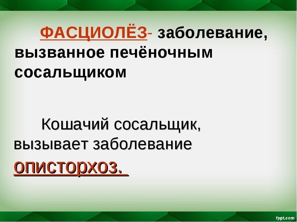 ФАСЦИОЛЁЗ- заболевание, вызванное печёночным сосальщиком Кошачий сосальщик,...