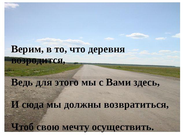 Верим, в то, что деревня возродится, Ведь для этого мы с Вами здесь, И сюда м...