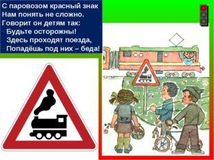 С паровозом красный знак Нам понять не сложно. Говорит он детям так: Будьте о