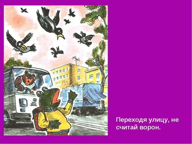Переходя улицу, не считай ворон.