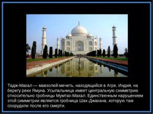 Тадж-Махал — мавзолей-мечеть, находящийся в Агре, Индия, на берегу реки Ямуна