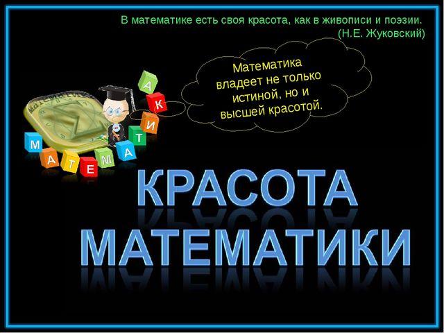 В математике есть своя красота, как в живописи и поэзии. (Н.Е. Жуковский) Мат...