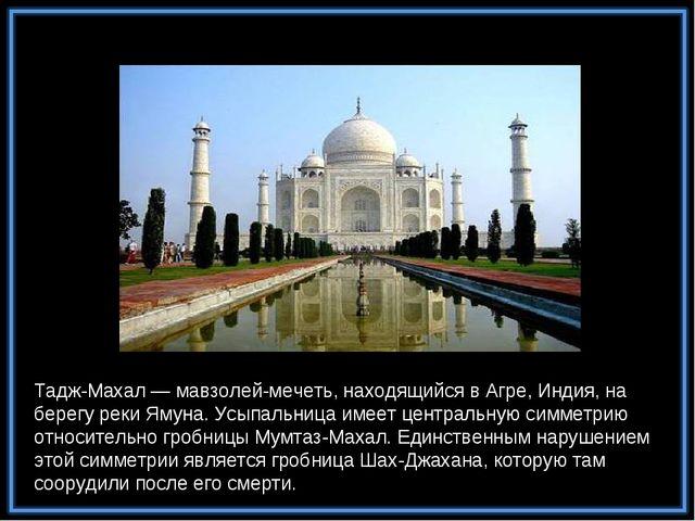Тадж-Махал — мавзолей-мечеть, находящийся в Агре, Индия, на берегу реки Ямуна...