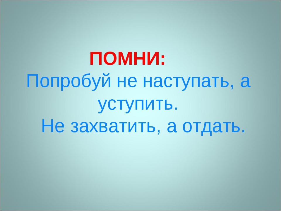 ПОМНИ: Попробуй не наступать, а уступить. Не захватить, а отдать.