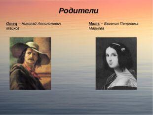 Родители Мать – Евгения Петровна Майкова Отец – Николай Апполонович Майков